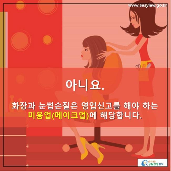 아니요. 화장과 눈썹손질은 영업신고를 해야 하는 미용업(메이크업)에 해당합니다. www.easylaw.go.kr 찾기 쉬운 생활법령정보 로고